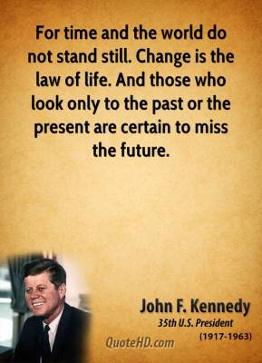 John F. Kennedy - For time and the world do not stand still. Change is the law of life. And those who look only to the past or the present are certain to miss the future.