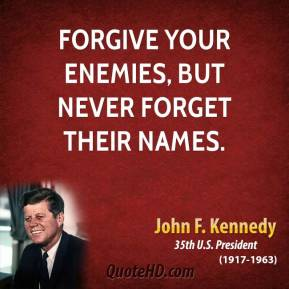 John F. Kennedy - Forgive your enemies, but never forget their names.