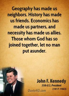 John F. Kennedy - Geography has made us neighbors. History has made us friends. Economics has made us partners, and necessity has made us allies. Those whom God has so joined together, let no man put asunder.