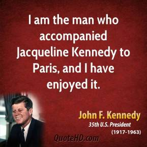 John F. Kennedy - I am the man who accompanied Jacqueline Kennedy to Paris, and I have enjoyed it.
