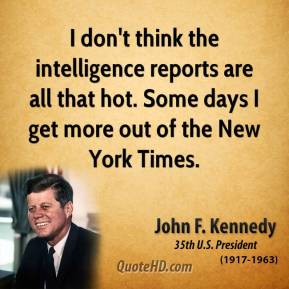 John F. Kennedy - I don't think the intelligence reports are all that hot. Some days I get more out of the New York Times.
