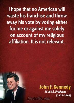 I hope that no American will waste his franchise and throw away his vote by voting either for me or against me solely on account of my religious affiliation. It is not relevant.