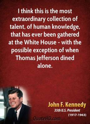 John F. Kennedy - I think this is the most extraordinary collection of talent, of human knowledge, that has ever been gathered at the White House - with the possible exception of when Thomas Jefferson dined alone.