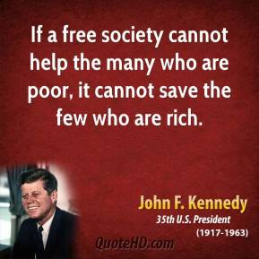 John F. Kennedy - If a free society cannot help the many who are poor, it cannot save the few who are rich.