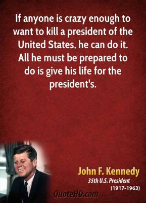 John F. Kennedy - If anyone is crazy enough to want to kill a president of the United States, he can do it. All he must be prepared to do is give his life for the president's.