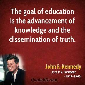 John F. Kennedy - The goal of education is the advancement of knowledge and the dissemination of truth.