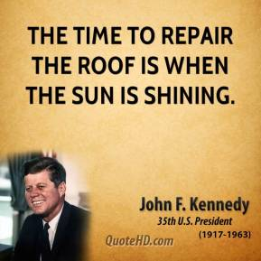 John F. Kennedy - The time to repair the roof is when the sun is shining.