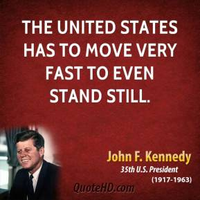 John F. Kennedy - The United States has to move very fast to even stand still.