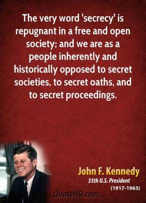 John F. Kennedy - The very word 'secrecy' is repugnant in a free and open society; and we are as a people inherently and historically opposed to secret societies, to secret oaths, and to secret proceedings.
