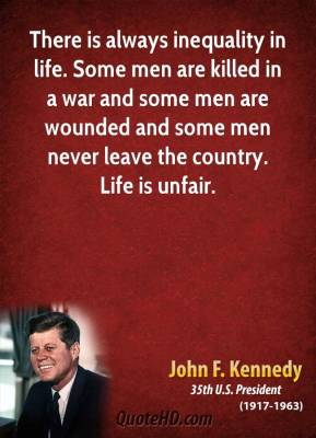There is always inequality in life. Some men are killed in a war and some men are wounded and some men never leave the country. Life is unfair.
