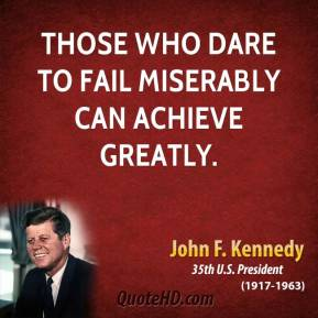 John F. Kennedy - Those who dare to fail miserably can achieve greatly.