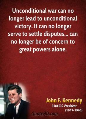 John F. Kennedy - Unconditional war can no longer lead to unconditional victory. It can no longer serve to settle disputes... can no longer be of concern to great powers alone.