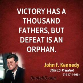 Victory has a thousand fathers, but defeat is an orphan.