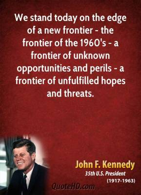 John F. Kennedy - We stand today on the edge of a new frontier - the frontier of the 1960's - a frontier of unknown opportunities and perils - a frontier of unfulfilled hopes and threats.