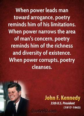 John F. Kennedy - When power leads man toward arrogance, poetry reminds him of his limitations. When power narrows the area of man's concern, poetry reminds him of the richness and diversity of existence. When power corrupts, poetry cleanses.