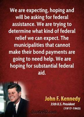 We are expecting, hoping and will be asking for federal assistance. We are trying to determine what kind of federal relief we can expect. The municipalities that cannot make their bond payments are going to need help. We are hoping for substantial federal aid.
