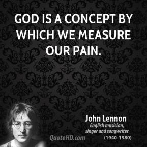 John Lennon - God is a concept by which we measure our pain.