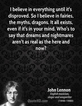 John Lennon - I believe in everything until it's disproved. So I believe in fairies, the myths, dragons. It all exists, even if it's in your mind. Who's to say that dreams and nightmares aren't as real as the here and now?