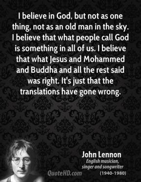 John Lennon - I believe in God, but not as one thing, not as an old man in the sky. I believe that what people call God is something in all of us. I believe that what Jesus and Mohammed and Buddha and all the rest said was right. It's just that the translations have gone wrong.