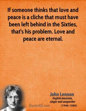 John Lennon - If someone thinks that love and peace is a cliche that must have been left behind in the Sixties, that's his problem. Love and peace are eternal.