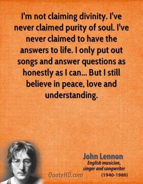 John Lennon - I'm not claiming divinity. I've never claimed purity of soul. I've never claimed to have the answers to life. I only put out songs and answer questions as honestly as I can... But I still believe in peace, love and understanding.
