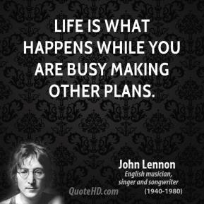 John Lennon - Life is what happens while you are busy making other plans.