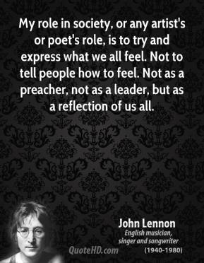 John Lennon - My role in society, or any artist's or poet's role, is to try and express what we all feel. Not to tell people how to feel. Not as a preacher, not as a leader, but as a reflection of us all.