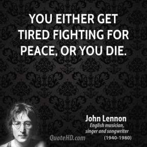 You either get tired fighting for peace, or you die.