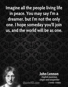 John Lennon - Imagine all the people living life in peace. You may say I'm a dreamer, but I'm not the only one. I hope someday you'll join us, and the world will be as one.