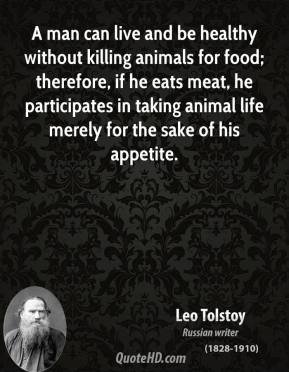 Leo Tolstoy - A man can live and be healthy without killing animals for food; therefore, if he eats meat, he participates in taking animal life merely for the sake of his appetite.