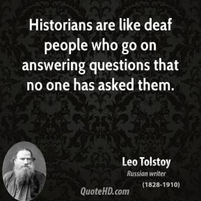 Historians are like deaf people who go on answering questions that no one has asked them.