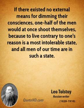If there existed no external means for dimming their consciences, one-half of the men would at once shoot themselves, because to live contrary to one's reason is a most intolerable state, and all men of our time are in such a state.