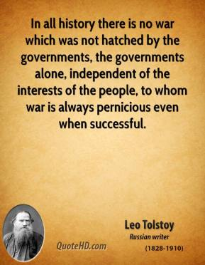 Leo Tolstoy - In all history there is no war which was not hatched by the governments, the governments alone, independent of the interests of the people, to whom war is always pernicious even when successful.