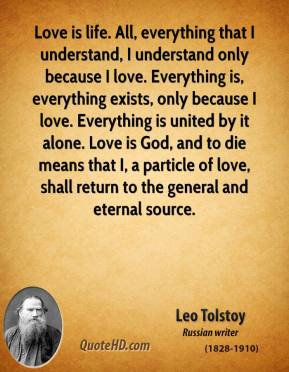 Love is life. All, everything that I understand, I understand only because I love. Everything is, everything exists, only because I love. Everything is united by it alone. Love is God, and to die means that I, a particle of love, shall return to the general and eternal source.