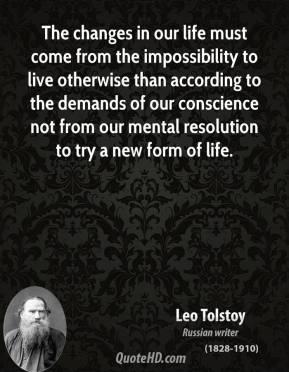 The changes in our life must come from the impossibility to live otherwise than according to the demands of our conscience not from our mental resolution to try a new form of life.