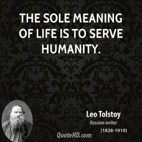 Leo Tolstoy - The sole meaning of life is to serve humanity.