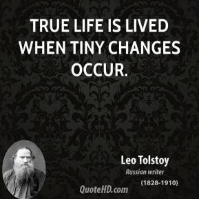 True life is lived when tiny changes occur.