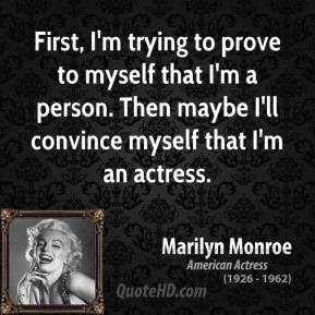 Marilyn Monroe - First, I'm trying to prove to myself that I'm a person. Then maybe I'll convince myself that I'm an actress.