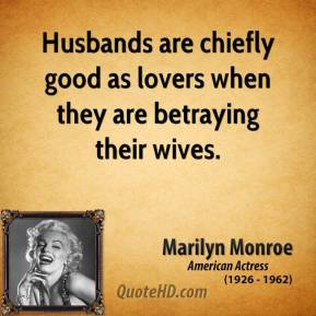 Marilyn Monroe - Husbands are chiefly good as lovers when they are betraying their wives.