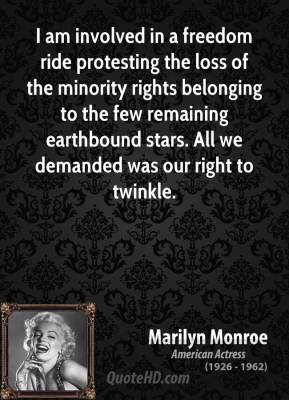 Marilyn Monroe - I am involved in a freedom ride protesting the loss of the minority rights belonging to the few remaining earthbound stars. All we demanded was our right to twinkle.