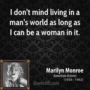I don't mind living in a man's world as long as I can be a woman in it.