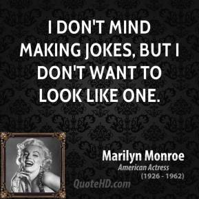 Marilyn Monroe - I don't mind making jokes, but I don't want to look like one.