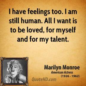 Marilyn Monroe - I have feelings too. I am still human. All I want is to be loved, for myself and for my talent.