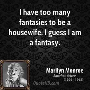I have too many fantasies to be a housewife. I guess I am a fantasy.