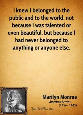 Marilyn Monroe - I knew I belonged to the public and to the world, not because I was talented or even beautiful, but because I had never belonged to anything or anyone else.