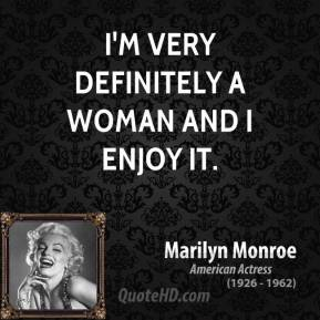 Marilyn Monroe - I'm very definitely a woman and I enjoy it.
