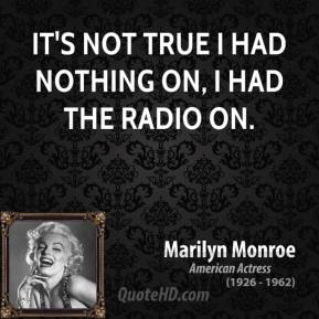 Marilyn Monroe - It's not true I had nothing on, I had the radio on.