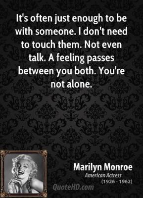 Marilyn Monroe - It's often just enough to be with someone. I don't need to touch them. Not even talk. A feeling passes between you both. You're not alone.