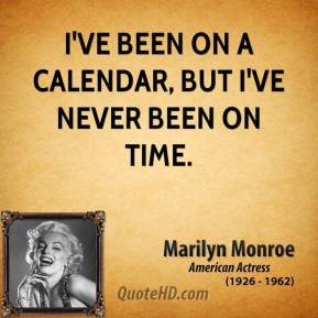 Marilyn Monroe - I've been on a calendar, but I've never been on time.