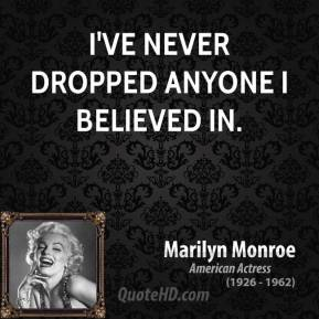 Marilyn Monroe - I've never dropped anyone I believed in.
